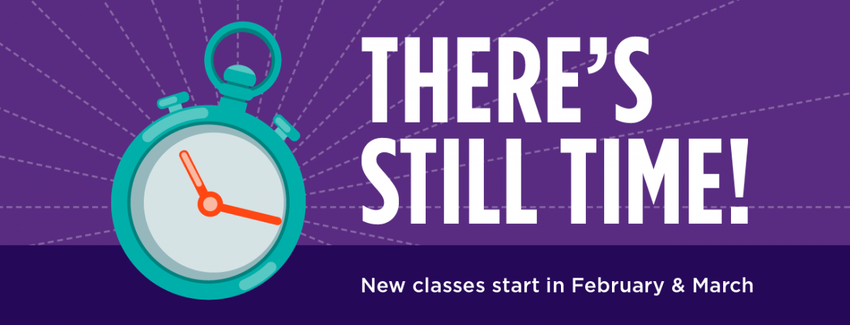 There's Still Time! New classes start in February & March.