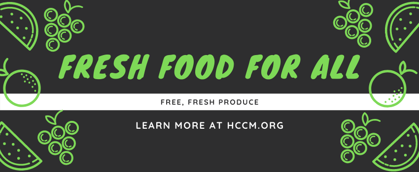 Fresh food for all. Free, fresh produce. Learn more at hccm.org.