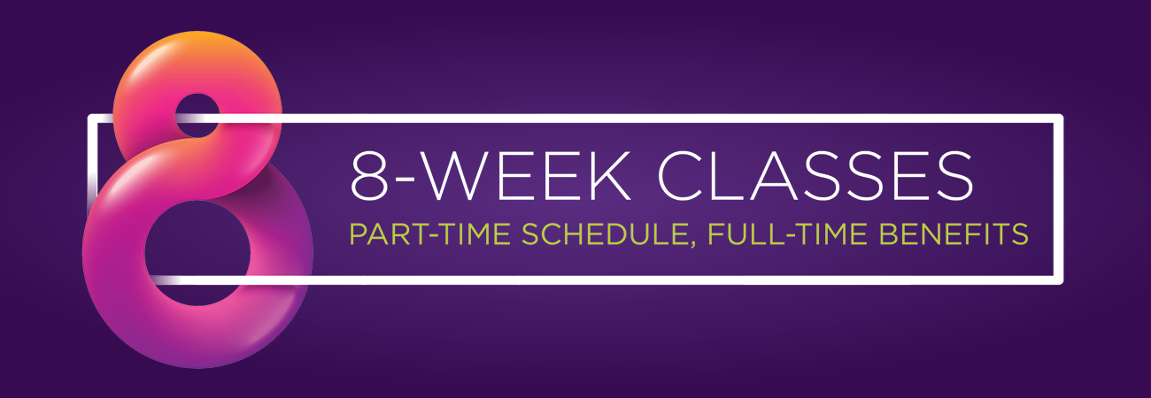8 Week Classes; part-time schedule, full-time benefits