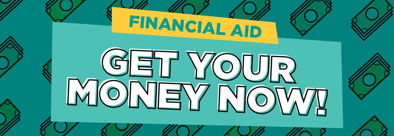 Financial aid. Get your money now