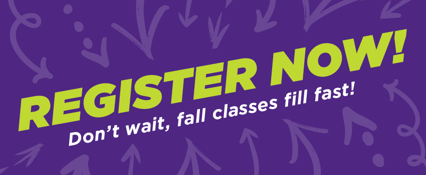 Register Now! Don't wait, fall classes fill fast.