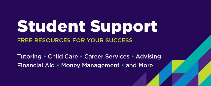 Student Support: Free Resources for your Success: Tutoring, Child Care, Career Services, Advising, Financial Aid, Money Management, and More