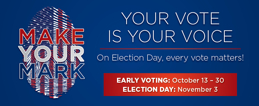 Make your mark. Your vote is your voice. On election day, every vote matters. Early voting: October 13 - 30. Election Day: November 3