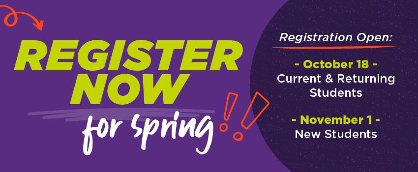 Register Now for Spring! Registration Open October 18: Current & Returning Students and November 1 New Students