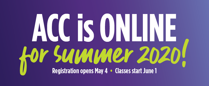 ACC us ONLINE for summer 2020! Registration Opens May 4. Classes Start June 1.