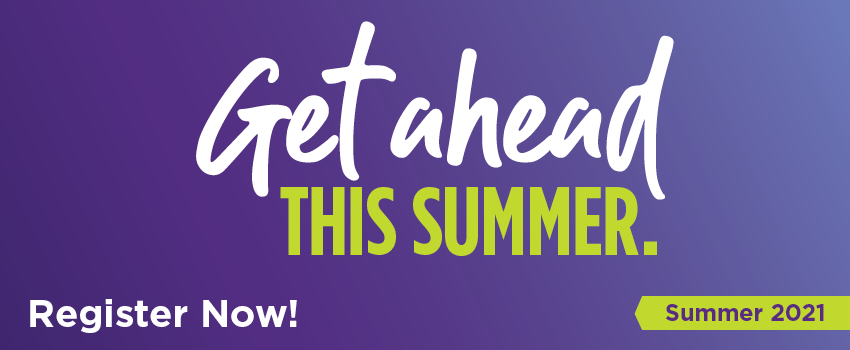 Get ahead this summer. Register Now. Summer 2021