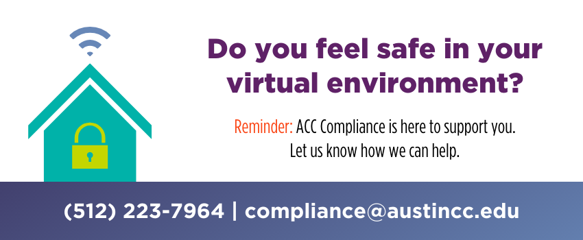 Do you feel safe in your virtual environment? ACC Compliance is here to support you. Let us know how we can help. 512-223-7964. compliance@austinc.edu