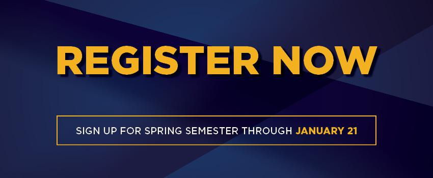 Register Now. Sign Up for Spring Semester Through January 21