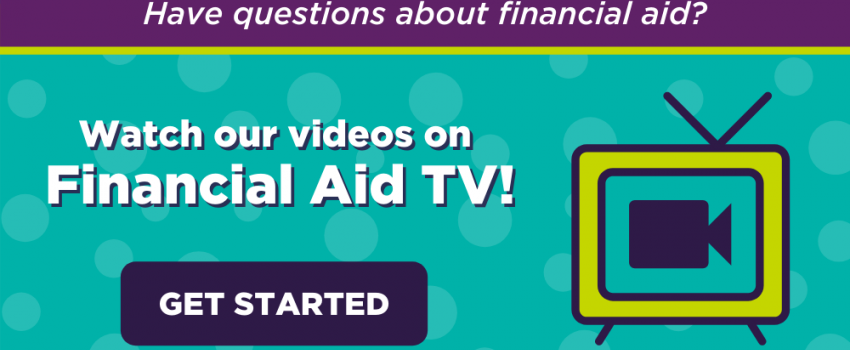 Have questions about financial aid? Watch our videos on Financial Aid TV! Get Started.