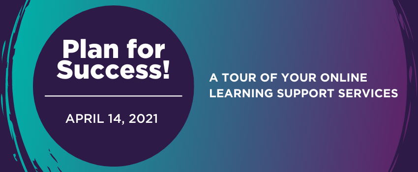 Plan for success! April 14, 2021 A tour of your online learning support services.