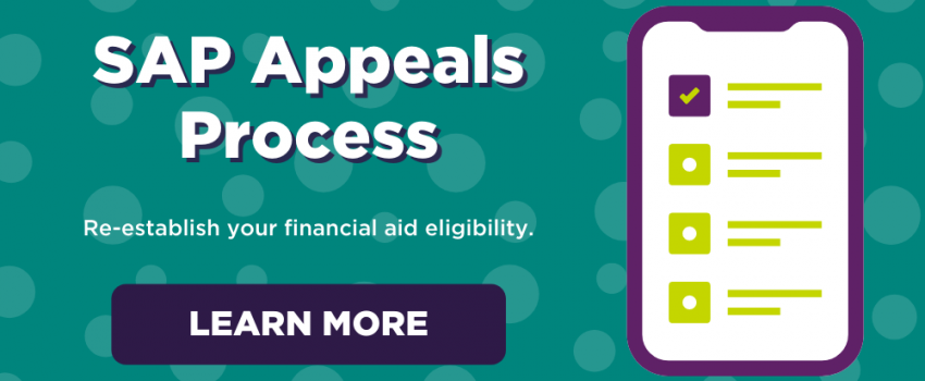SAP appeals process. Re-establish your financial aid eligibility. Learn more.