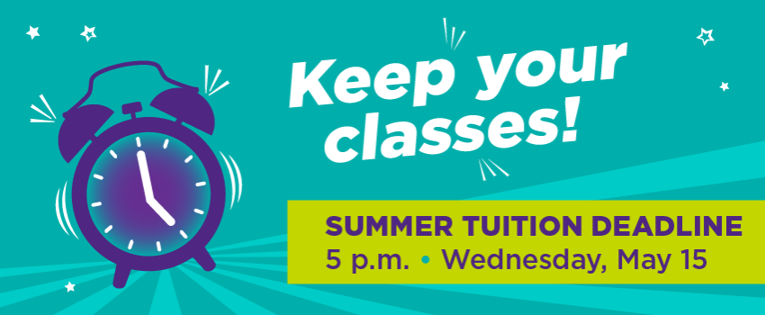 Keep Your Classes! Summer Tuition Deadline 7 p.m. Wednesday, May 15