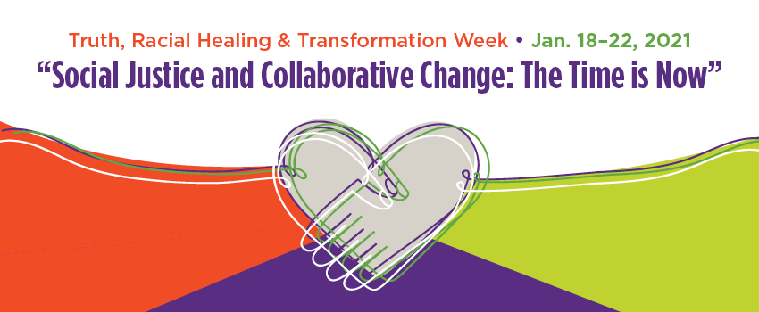 Truth Racial Healing & Transformation Week January 18-22 Social Justice & Collaborative Change: The Time is Now
