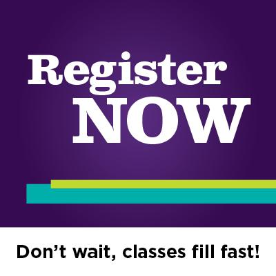 Register NOW. Don't wait, classes fill fast!