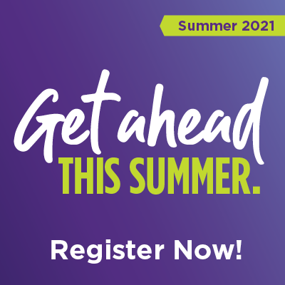 Get ahead this summer. Register Now! Summer 2021