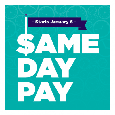 Starting January 6! SAME DAY PAY