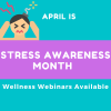 April is Stress Awareness Month : Wellness Webinars Available